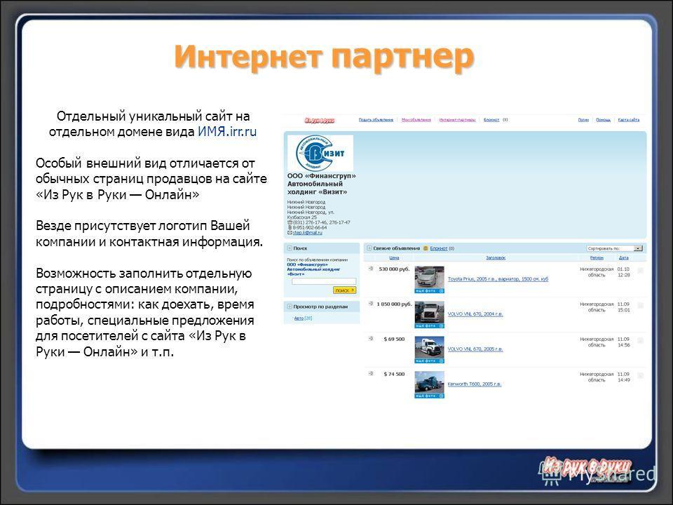 Интернет партнер Отдельный уникальный сайт на отдельном домене вида ИМЯ.irr.ru Особый внешний вид отличается от обычных страниц продавцов на сайте «Из Рук в Руки Онлайн» Везде присутствует логотип Вашей компании и контактная информация. Возможность з