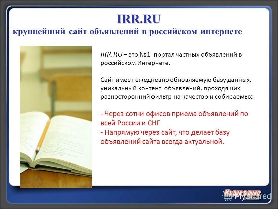 IRR.RU – это 1 портал частных объявлений в российском Интернете. Сайт имеет ежедневно обновляемую базу данных, уникальный контент объявлений, проходящих разносторонний фильтр на качество и собираемых: - Через сотни офисов приема объявлений по всей Ро
