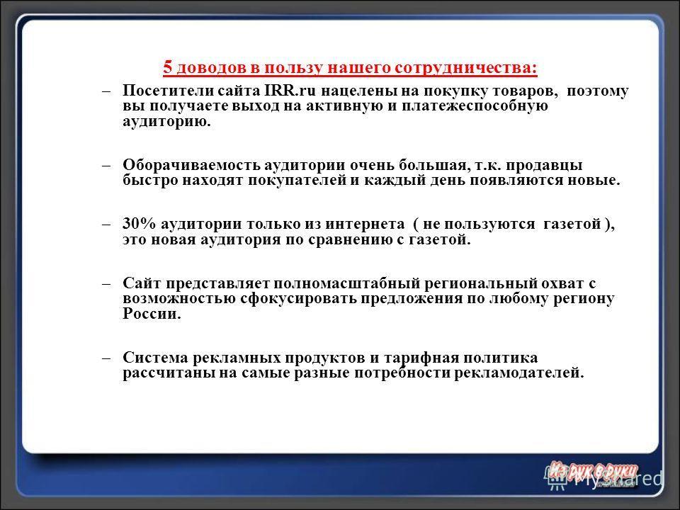 5 доводов в пользу нашего сотрудничества: –Посетители сайта IRR.ru нацелены на покупку товаров, поэтому вы получаете выход на активную и платежеспособную аудиторию. –Оборачиваемость аудитории очень большая, т.к. продавцы быстро находят покупателей и
