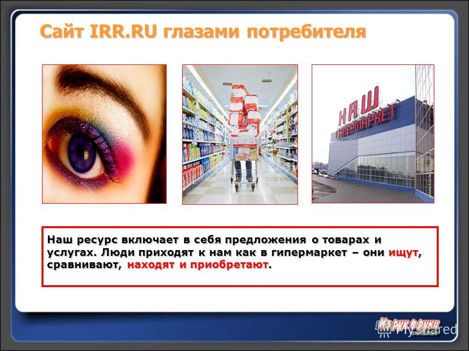 Сайт IRR.RUглазами потребителя Сайт IRR.RU глазами потребителя Наш ресурс включает в себя предложения о товарах и услугах. Люди приходят к нам как в гипермаркет – они ищут, сравнивают, находят и приобретают.