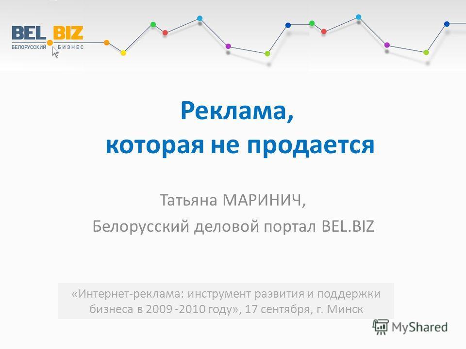 Реклама, которая не продается Татьяна МАРИНИЧ, Белорусский деловой портал BEL.BIZ «Интернет-реклама: инструмент развития и поддержки бизнеса в 2009 -2010 году», 17 сентября, г. Минск