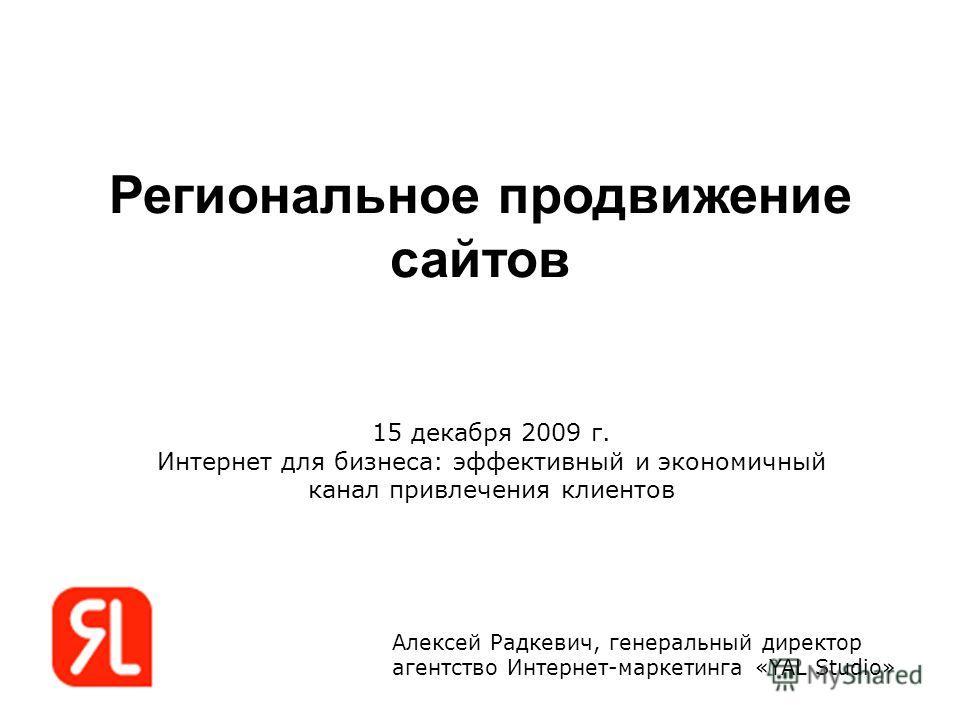 Региональное продвижение сайтов Алексей Радкевич, генеральный директор агентство Интернет-маркетинга «YAL Studio» 15 декабря 2009 г. Интернет для бизнеса: эффективный и экономичный канал привлечения клиентов