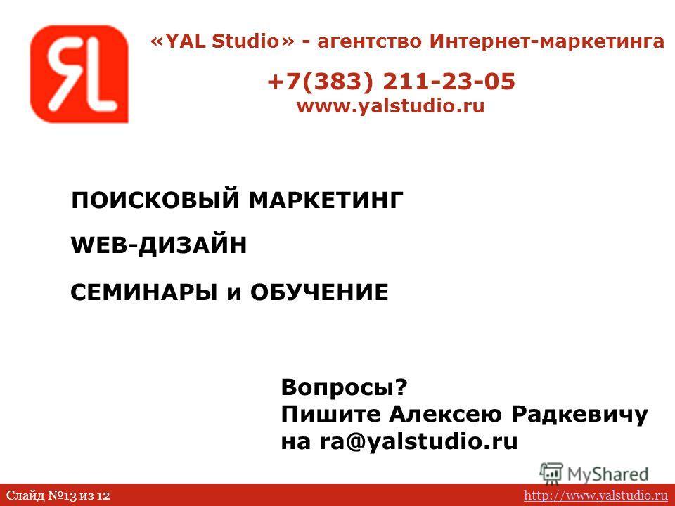 http://www.yalstudio.ruСлайд 13 из 12 WEB-ДИЗАЙН ПОИСКОВЫЙ МАРКЕТИНГ СЕМИНАРЫ и ОБУЧЕНИЕ +7(383) 211-23-05 www.yalstudio.ru Вопросы? Пишите Алексею Радкевичу на ra@yalstudio.ru «YAL Studio» - агентство Интернет-маркетинга