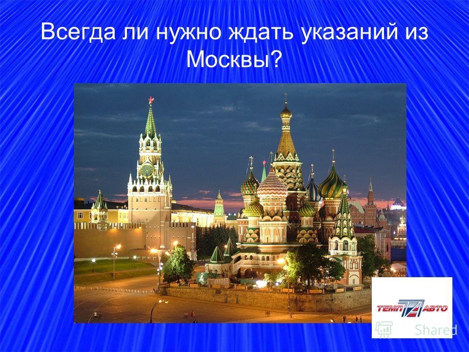 Всегда ли нужно ждать указаний из Москвы?
