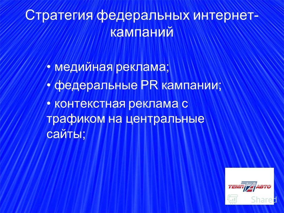 Стратегия федеральных интернет- кампаний медийная реклама; федеральные PR кампании; контекстная реклама с трафиком на центральные сайты;