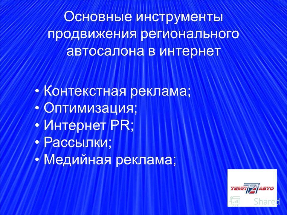 Основные инструменты продвижения регионального автосалона в интернет Контекстная реклама; Оптимизация; Интернет PR; Рассылки; Медийная реклама;