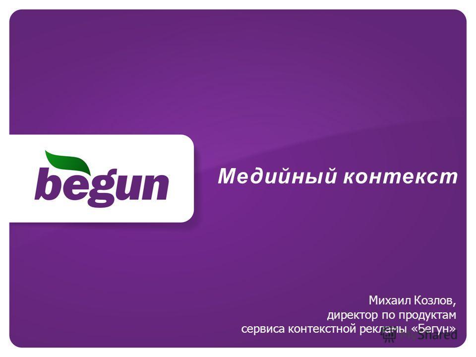 Медийный контекст Михаил Козлов, директор по продуктам сервиса контекстной рекламы «Бегун»