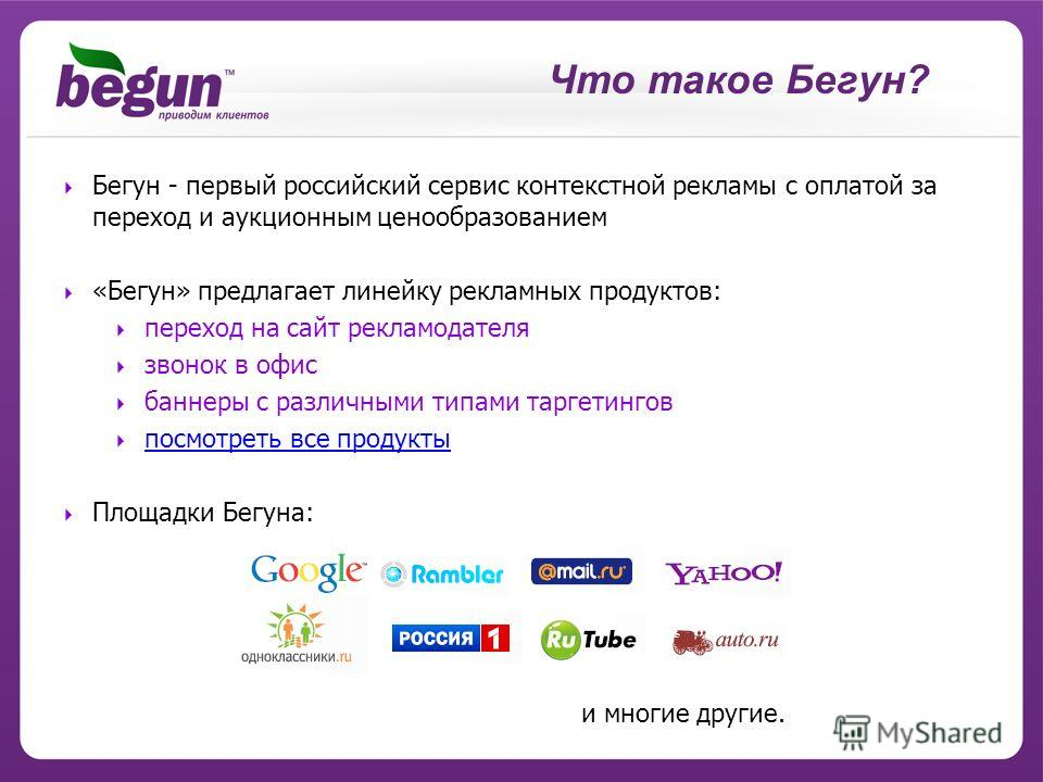 Что такое Бегун? Бегун - первый российский сервис контекстной рекламы с оплатой за переход и аукционным ценообразованием «Бегун» предлагает линейку рекламных продуктов: переход на сайт рекламодателя звонок в офис баннеры с различными типами таргетинг