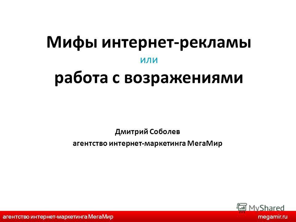 Мифы интернет-рекламы или работа с возражениями Дмитрий Соболев агентство интернет-маркетинга МегаМир агентство интернет-маркетинга МегаМирmegamir.ru