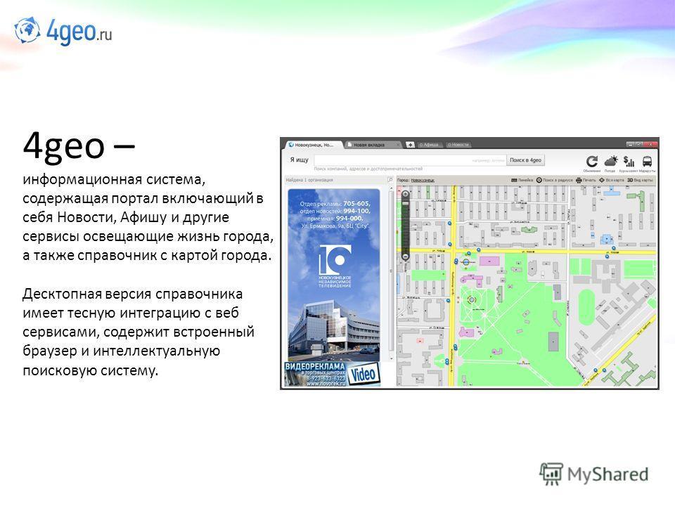 4geo – информационная система, содержащая портал включающий в себя Новости, Афишу и другие сервисы освещающие жизнь города, а также справочник с картой города. Десктопная версия справочника имеет тесную интеграцию с веб сервисами, содержит встроенный