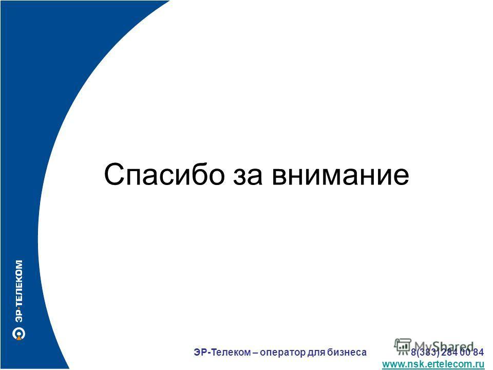 Спасибо за внимание ЭР-Телеком – оператор для бизнеса 8(383) 284 00 84 www.nsk.ertelecom.ru