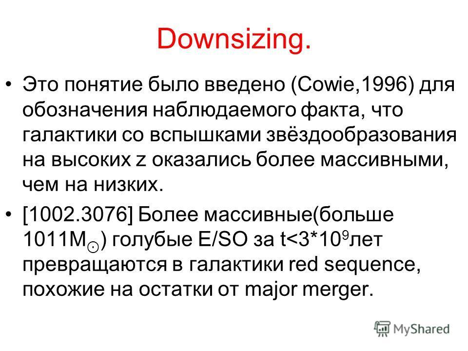 Downsizing. Это понятие было введено (Cowie,1996) для обозначения наблюдаемого факта, что галактики со вспышками звёздообразования на высоких z оказались более массивными, чем на низких. [1002.3076] Более массивные(больше 1011M ) голубые E/SO за t