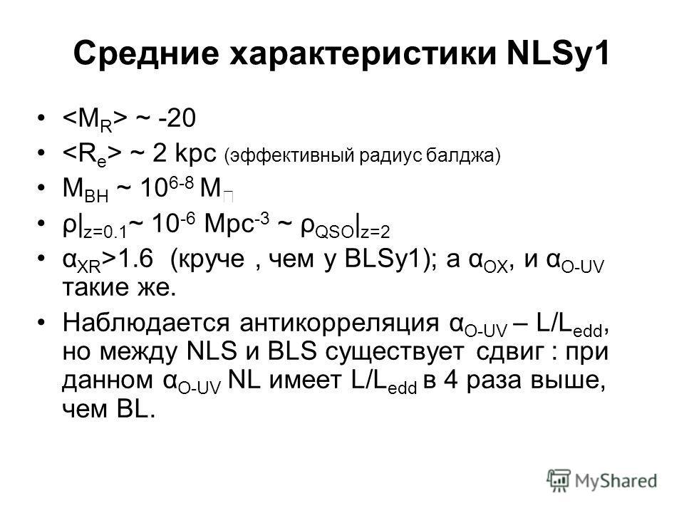 Средние характеристики NLSy1 ~ -20 ~ 2 kpc (эффективный радиус балджа) M BH ~ 10 6-8 M ρ| z=0.1 ~ 10 -6 Mpc -3 ~ ρ QSO | z=2 α XR >1.6 (круче, чем у BLSy1); а α OX, и α O-UV такие же. Наблюдается антикорреляция α O-UV – L/L edd, но между NLS и BLS су