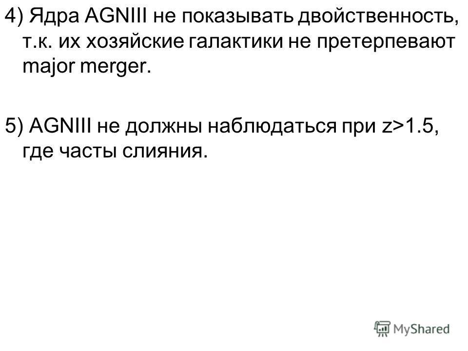 4) Ядра AGNIII не показывать двойственность, т.к. их хозяйские галактики не претерпевают major merger. 5) AGNIII не должны наблюдаться при z>1.5, где часты слияния.