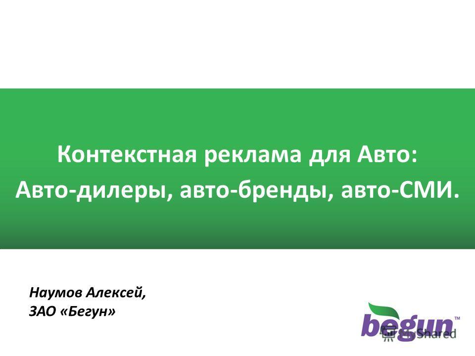 1 1 Контекстная реклама для Авто: Авто-дилеры, авто-бренды, авто-СМИ. Наумов Алексей, ЗАО «Бегун»
