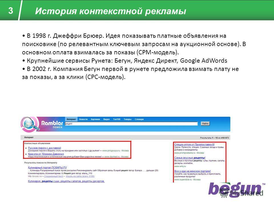 3 История контекстной рекламы В 1998 г. Джеффри Брюер. Идея показывать платные объявления на поисковике (по релевантным ключевым запросам на аукционной основе). В основном оплата взималась за показы (CPM-модель). Крупнейшие сервисы Рунета: Бегун, Янд