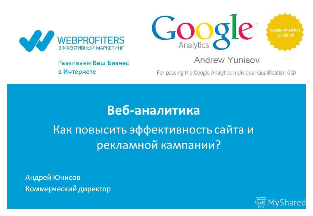Развиваем Ваш Бизнес в Интернете Веб-аналитика Как повысить эффективность сайта и рекламной кампании? Андрей Юнисов Коммерческий директор