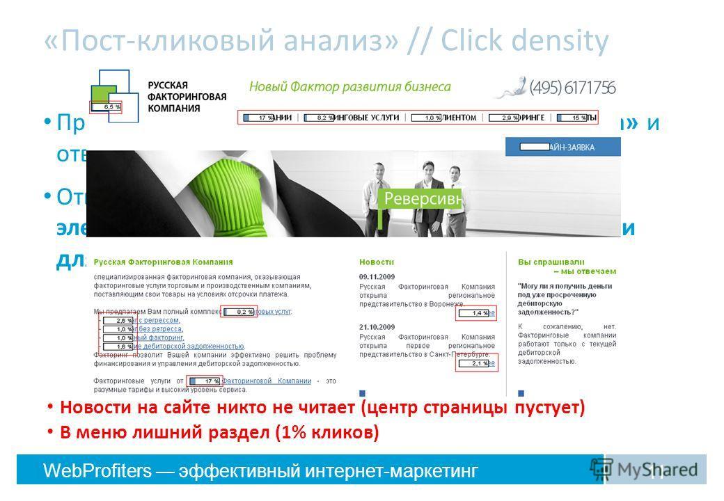 WebProfiters эффективный интернет-маркетинг «Пост-кликовый анализ» // Click density Прекрасный способ «походить в ботинках клиента» и отвлечься от отчетов Отвечает на вопрос: «Какие важные для меня элементы сайта не видны или кажутся неважными для по