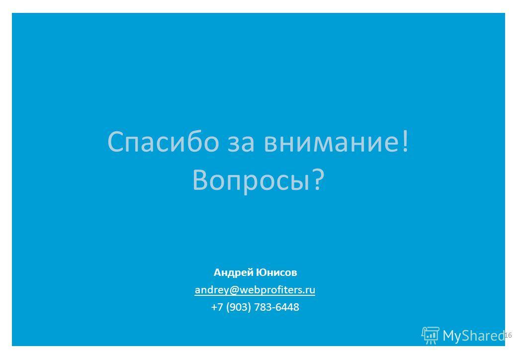 Спасибо за внимание! Вопросы? 16 Андрей Юнисов andrey@webprofiters.ru +7 (903) 783-6448