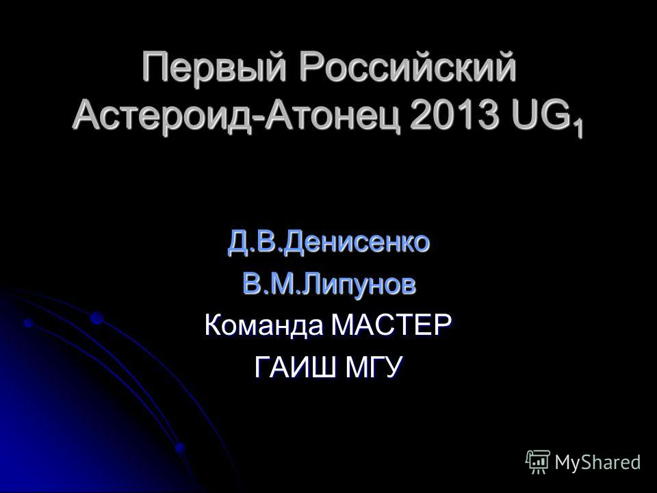 Первый Российский Астероид-Атонец 2013 UG 1 Д.В.ДенисенкоВ.М.Липунов Команда МАСТЕР ГАИШ МГУ