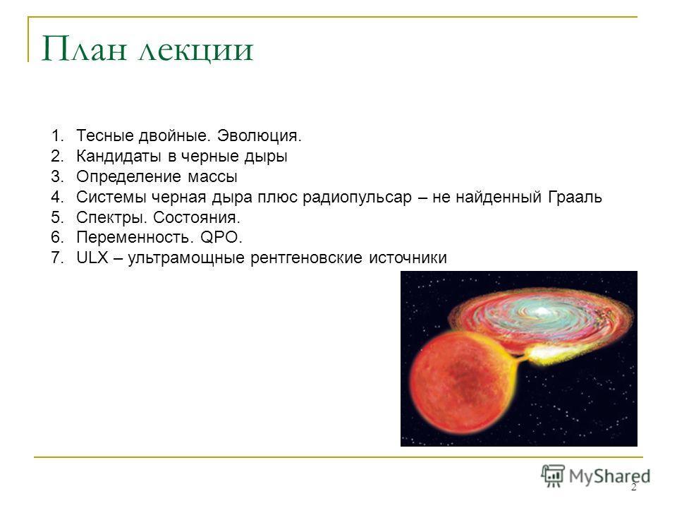 2 План лекции 1.Тесные двойные. Эволюция. 2.Кандидаты в черные дыры 3.Определение массы 4.Системы черная дыра плюс радиопульсар – не найденный Грааль 5.Спектры. Состояния. 6.Переменность. QPO. 7.ULX – ультрамощные рентгеновские источники