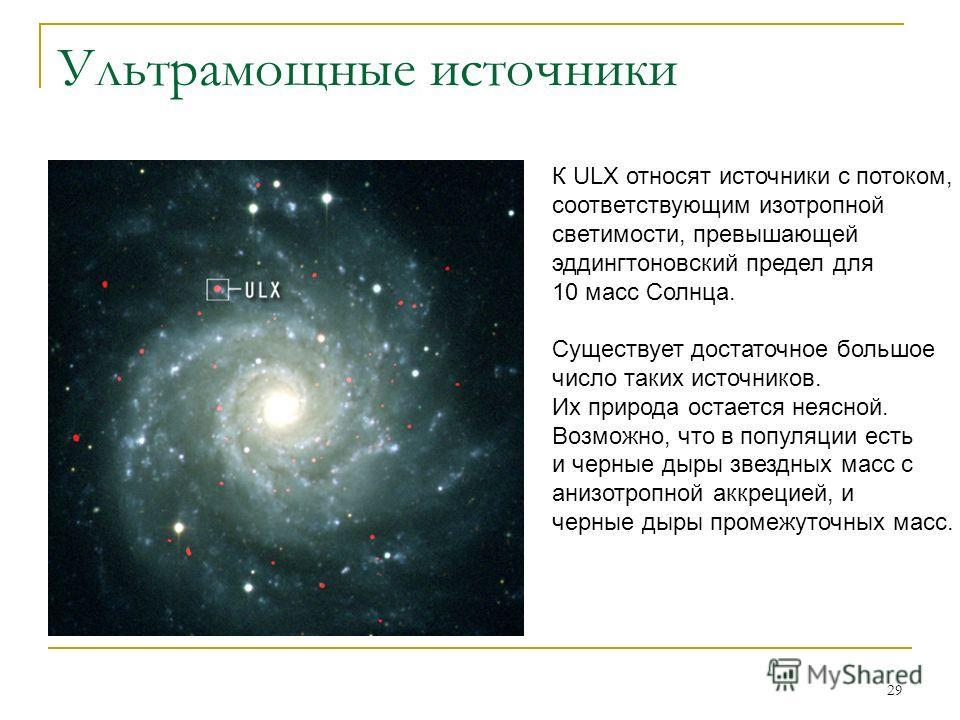 29 Ультрамощные источники К ULX относят источники с потоком, соответствующим изотропной светимости, превышающей эддингтоновский предел для 10 масс Солнца. Существует достаточное большое число таких источников. Их природа остается неясной. Возможно, ч