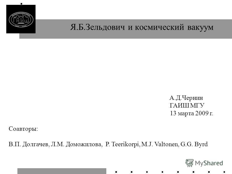 Я.Б.Зельдович и космический вакуум A.Д.Чернин ГАИШ МГУ 13 марта 2009 г. Соавторы: В.П. Долгачев, Л.М. Доможилова, P. Teerikorpi, M.J. Valtonen, G.G. Byrd