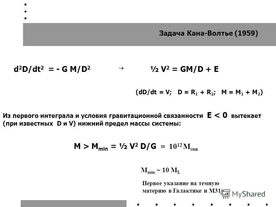 Задача Кана-Волтье (1959) d 2 D/dt 2 = - G M/D 2 ½ V 2 = GM/D + E (dD/dt = V; D = R 1 + R 2 ; M = M 1 + M 2 ) Из первого интеграла и условия гравитационной связанности E < 0 вытекает (при известных D и V) нижний предел массы системы: M > M min = ½ V