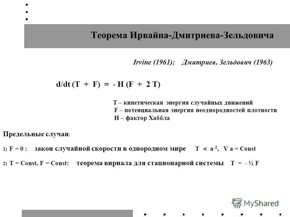 Теорема Ирвайна-Дмитриева-Зельдовича Irvine (1961); Дмитриев, Зельдович (1963) d/dt (T + F) = - H (F + 2 T) T – кинетическая энергия случайных движений F – потенциальная энергия неоднородностей плотности H – фактор Хаббла Предельные случаи : 1) F = 0