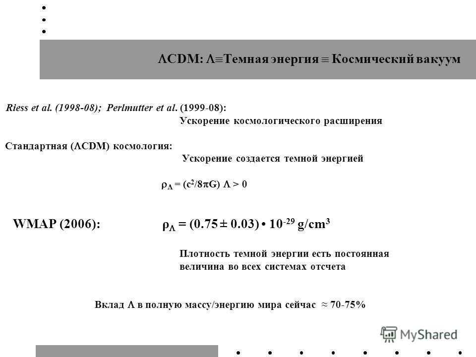 CDM: Темная энергия Космический вакуум Riess et al. (1998-08); Perlmutter et al. (1999-08): Ускорение космологического расширения Стандартная ( CDM) космология: Ускорение создается темной энергией = (c 2 /8 G) > 0 WMAP (2006): ρ = (0.75 ± 0.03) 10 -2