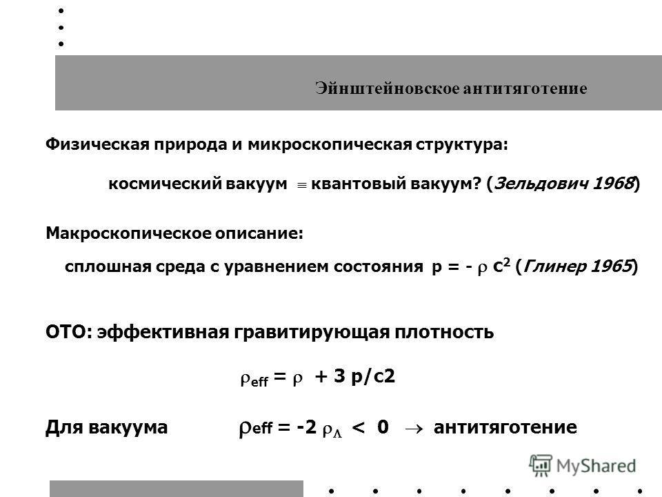Эйнштейновское антитяготение Физическая природа и микроскопическая структура: космический вакуум квантовый вакуум? (Зельдович 1968) Макроскопическое описание: сплошная среда с уравнением состояния p = - c 2 (Глинер 1965) ОТО: эффективная гравитирующа