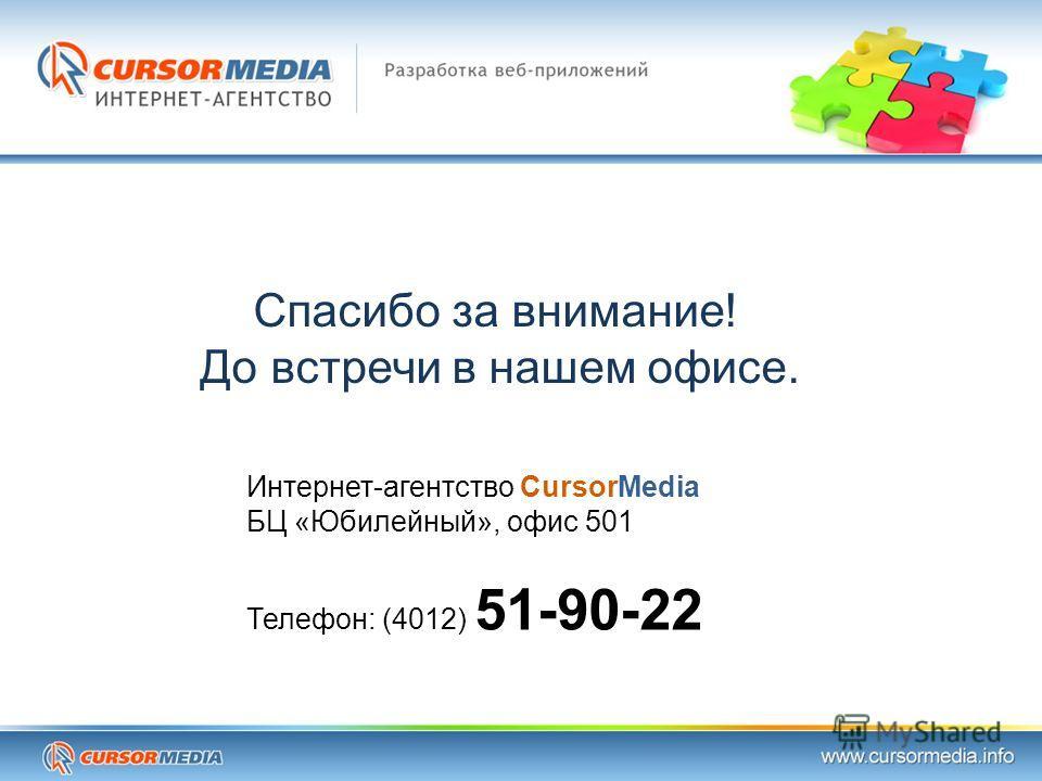 Спасибо за внимание! До встречи в нашем офисе. Интернет-агентство CursorMedia БЦ «Юбилейный», офис 501 Телефон: (4012) 51-90-22