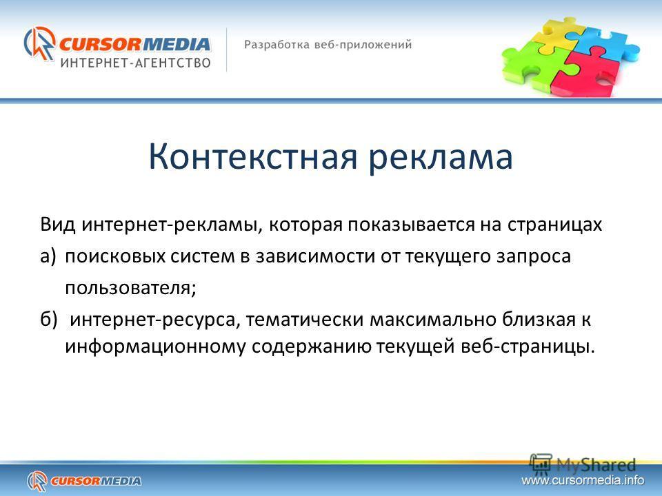 Контекстная реклама Вид интернет-рекламы, которая показывается на страницах а) поисковых систем в зависимости от текущего запроса пользователя; б) интернет-ресурса, тематически максимально близкая к информационному содержанию текущей веб-страницы.