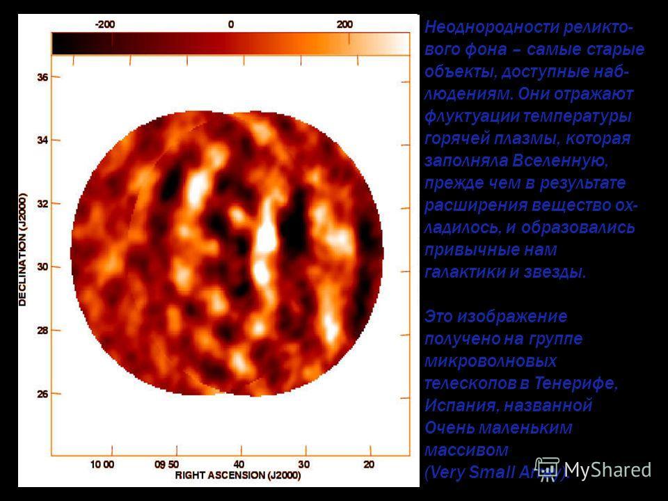 Неоднородности реликто- вого фона – самые старые объекты, доступные наб- людениям. Они отражают флуктуации температуры горячей плазмы, которая заполняла Вселенную, прежде чем в результате расширения вещество ох- ладилось, и образовались привычные нам