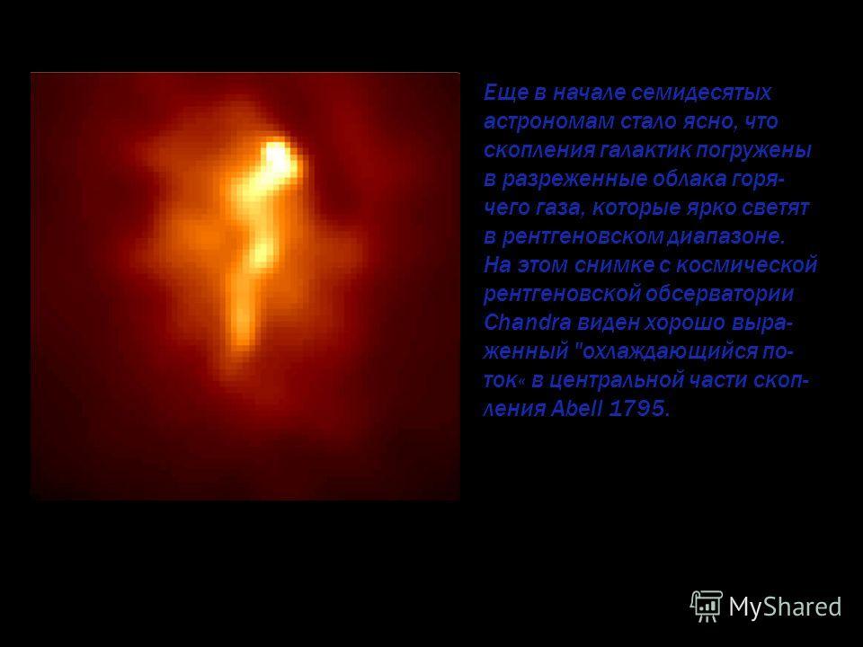 Еще в начале семидесятых астрономам стало ясно, что скопления галактик погружены в разреженные облака горя- чего газа, которые ярко светят в рентгеновском диапазоне. На этом снимке с космической рентгеновской обсерватории Chandra виден хорошо выра- ж