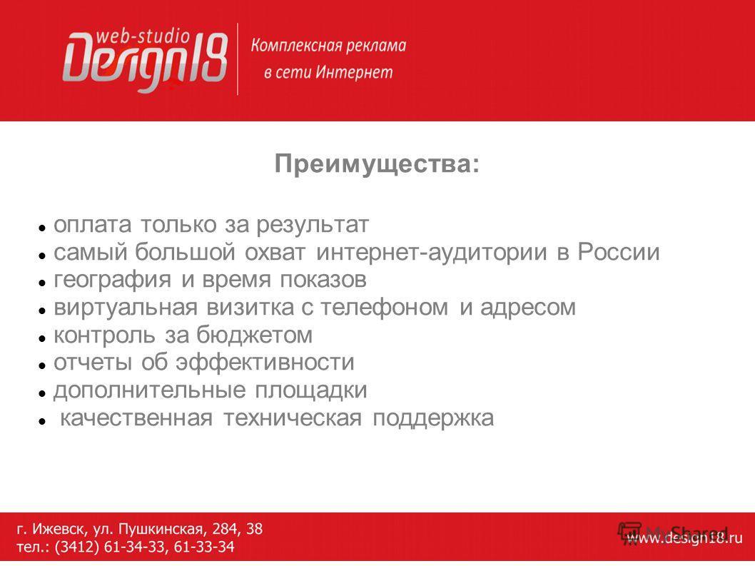 Преимущества: оплата только за результат самый большой охват интернет-аудитории в России география и время показов виртуальная визитка с телефоном и адресом контроль за бюджетом отчеты об эффективности дополнительные площадки качественная техническая