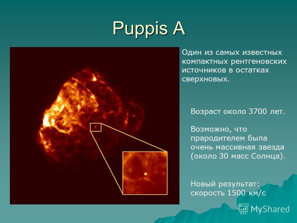Puppis A Один из самых известных компактных рентгеновских источников в остатках сверхновых. Возраст около 3700 лет. Возможно, что прародителем была очень массивная звезда (около 30 масс Солнца). Новый результат: скорость 1500 км/с