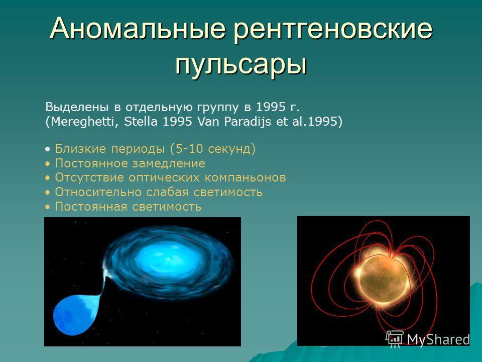 Аномальные рентгеновские пульсары Выделены в отдельную группу в 1995 г. (Mereghetti, Stella 1995 Van Paradijs et al.1995) Близкие периоды (5-10 секунд) Постоянное замедление Отсутствие оптических компаньонов Относительно слабая светимость Постоянная
