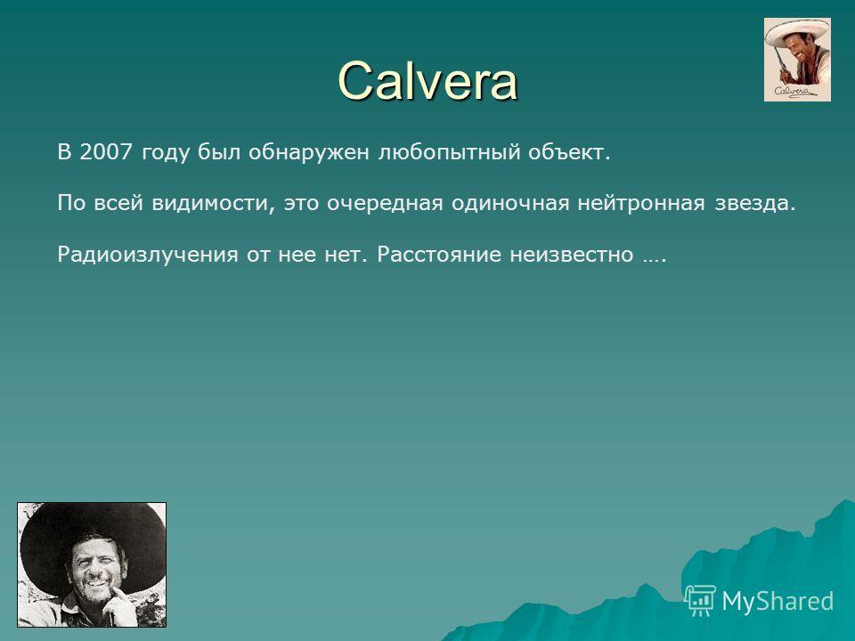 Calvera В 2007 году был обнаружен любопытный объект. По всей видимости, это очередная одиночная нейтронная звезда. Радиоизлучения от нее нет. Расстояние неизвестно ….