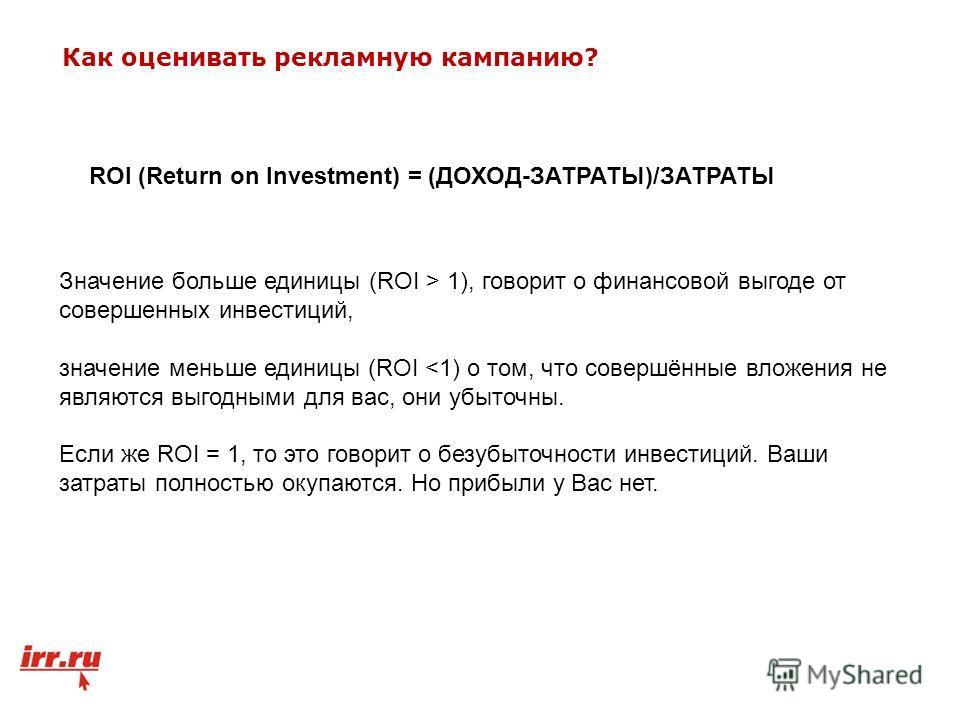 Значение больше единицы (ROI > 1), говорит о финансовой выгоде от совершенных инвестиций, значение меньше единицы (ROI