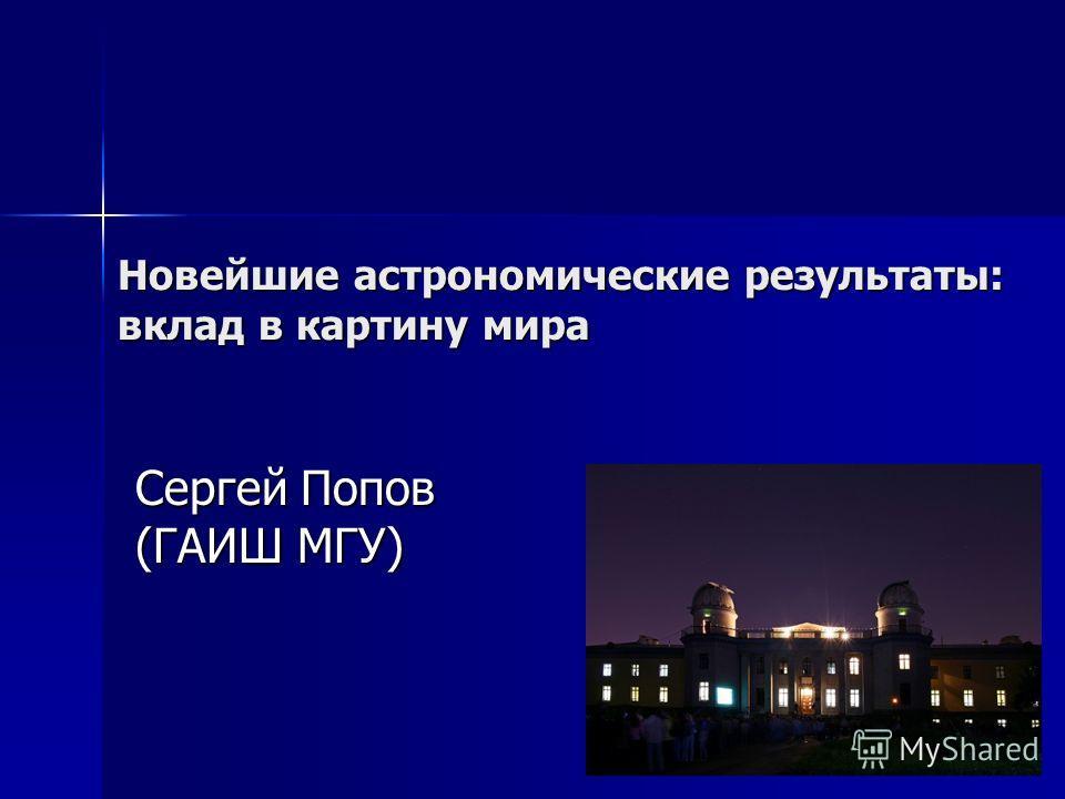 Новейшие астрономические результаты: вклад в картину мира Сергей Попов (ГАИШ МГУ)