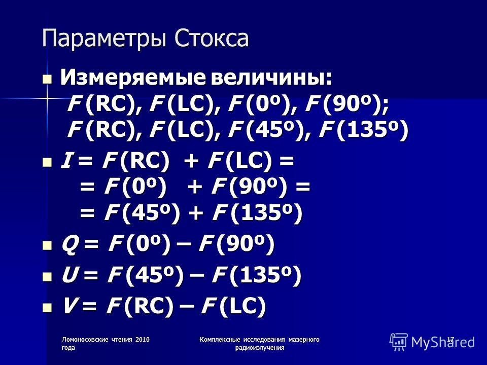 Ломоносовские чтения 2010 года Комплексные исследования мазерного радиоизлучения 17 Параметры Стокса Измеряемые величины: F (RC), F (LC), F (0º), F (90º); F (RC), F (LC), F (45º), F (135º) Измеряемые величины: F (RC), F (LC), F (0º), F (90º); F (RC),