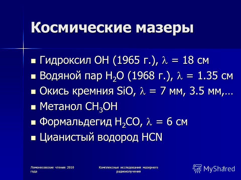 Ломоносовские чтения 2010 года Комплексные исследования мазерного радиоизлучения 3 Космические мазеры Гидроксил OH (1965 г.), = 18 см Гидроксил OH (1965 г.), = 18 см Водяной пар H 2 O (1968 г.), = 1.35 см Водяной пар H 2 O (1968 г.), = 1.35 см Окись