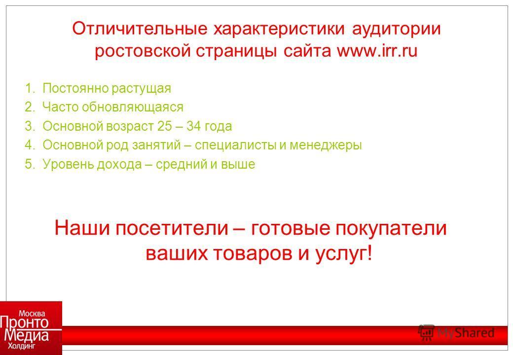 Отличительные характеристики аудитории ростовской страницы сайта www.irr.ru 1.Постоянно растущая 2.Часто обновляющаяся 3.Основной возраст 25 – 34 года 4.Основной род занятий – специалисты и менеджеры 5.Уровень дохода – средний и выше Наши посетители