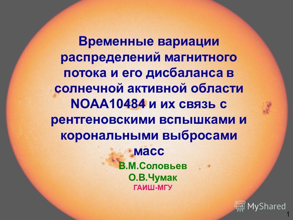 Временные вариации распределений магнитного потока и его дисбаланса в солнечной активной области NOAA10484 и их связь с рентгеновскими вспышками и корональными выбросами масс В.М.Соловьев О.В.Чумак ГАИШ-МГУ 1
