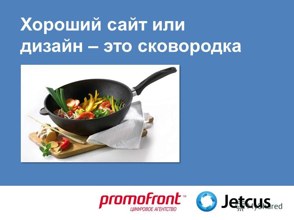 Хороший сайт или дизайн – это сковородка