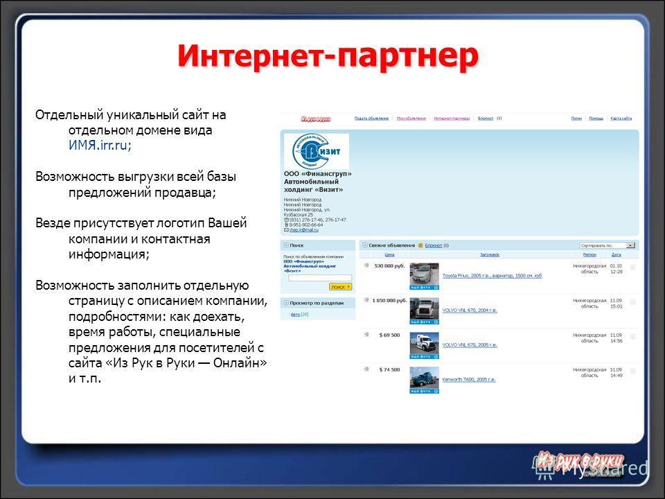 Интернет- партнер Отдельный уникальный сайт на отдельном домене вида ИМЯ.irr.ru; Возможность выгрузки всей базы предложений продавца; Везде присутствует логотип Вашей компании и контактная информация; Возможность заполнить отдельную страницу с описан