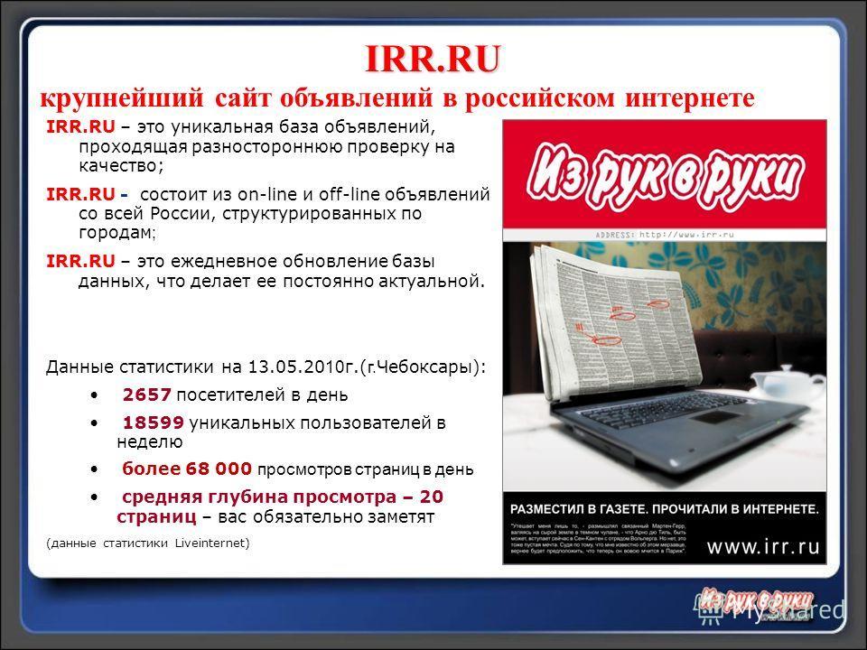 IRR.RU крупнейший сайт объявлений в российском интернете IRR.RU – это уникальная база объявлений, проходящая разностороннюю проверку на качество; IRR.RU - состоит из on-line и off-line объявлений со всей России, структурированных по городам ; IRR.RU