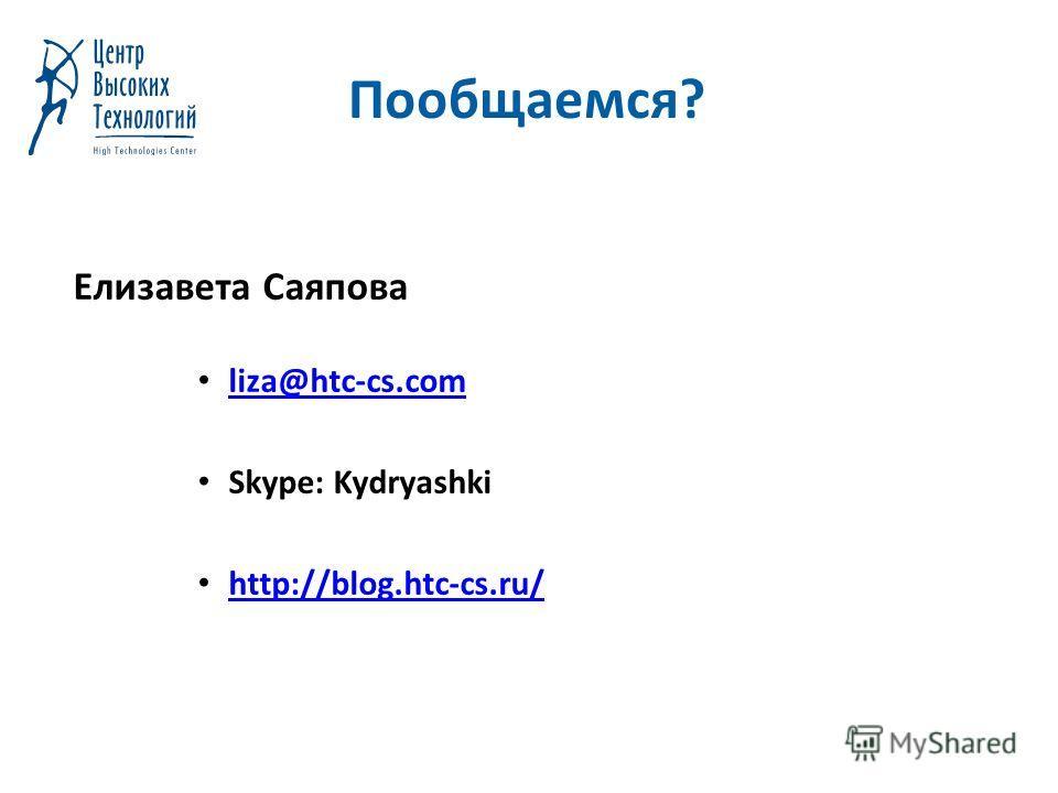 Пообщаемся? Елизавета Саяпова liza@htc-cs.com Skype: Kydryashki http://blog.htc-cs.ru/