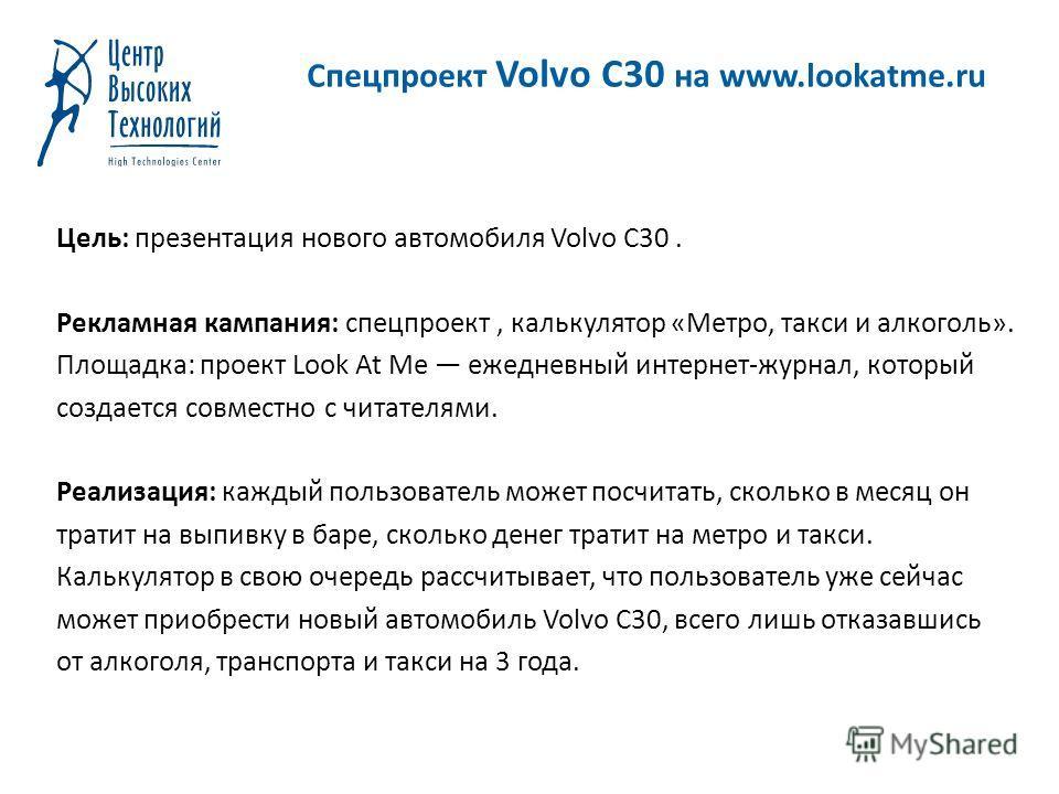 Спецпроект Volvo C30 на www.lookatme.ru Цель: презентация нового автомобиля Volvo C30. Рекламная кампания: спецпроект, калькулятор «Метро, такси и алкоголь». Площадка: проект Look At Me ежедневный интернет-журнал, который создается совместно с читате